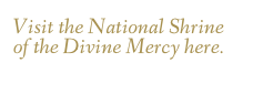 Visit the National Shrine of the Divine Mercy here.
